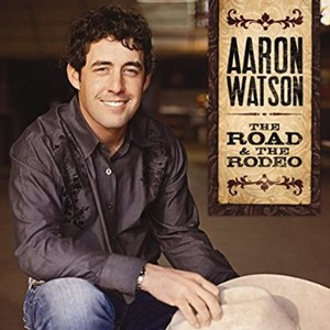 Aaron Watson - The Road & The Rodeo