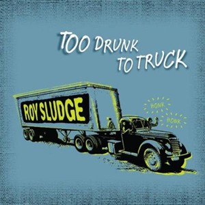 Roy Sludge - Too Drunk To Truck