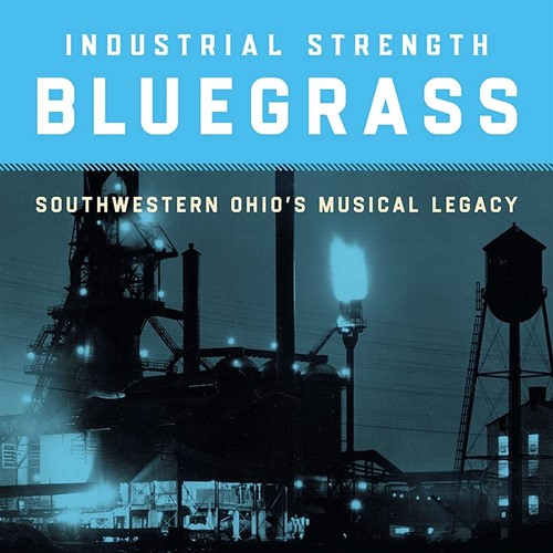 Industrial Strength Bluegrass - Southwestern Ohio's Musical Legacy