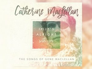 Catherine MacLellan: If It's Alright With You - The Songs Of Gene MacLellan